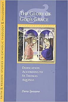 The Glory of God's Grace: Deification According to St. Thomas Aquinas (Faith and Reason Studies in Catholic Theology and Philosophy) by Daria Spezzano (2015-04-02)