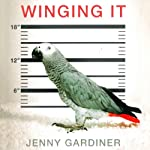 Winging It: A Memoir of Caring for a Vengeful Parrot Who's Determined to Kill Me | Jenny Gardiner