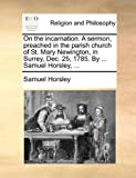On the Incarnation a Sermon, Preached in the Parish Church of St Mary Newington, in Surrey, Dec 25, 1785 by Samuel Horsley, Samuel Horsley, 1170584209