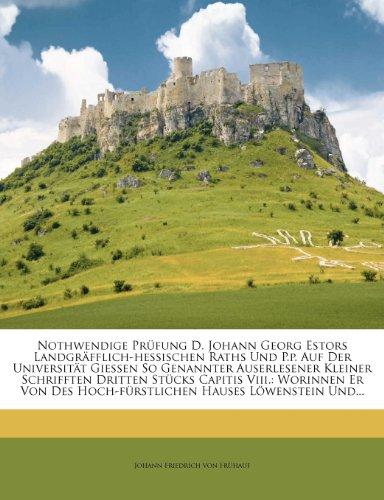 Nothwendige Prufung D. Johann Georg Estors Landgrafflich-Hessischen Raths Und P.P. Auf Der Universitat Giessen So Genannter Auserlesener Kleiner Schri (German Edition)