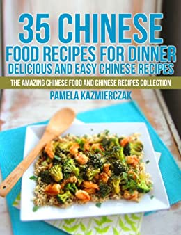 35 Chinese Food Recipes For Dinner – Delicious and Easy Chinese Recipes (The Amazing Chinese Food and Chinese Recipes Collection Book 1) by [Kazmierczak, Pamela]