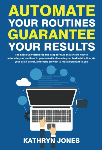 Automate Your Routines Guarantee Your Results: The hilariously delivered five-step formula that shows how to automate your routines to permanently ... and focus on what is most important to you