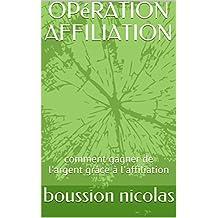OPéRATION AFFILIATION: comment gagner de l'argent grâce à l'affiliation (French Edition)