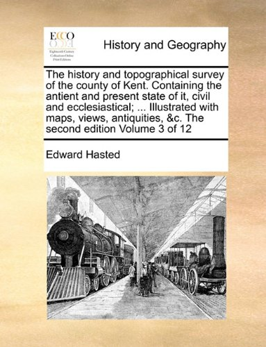 Read Online The history and topographical survey of the county of Kent. Containing the antient and present state of it, civil and ecclesiastical; ... Illustrated ... &c. The second edition  Volume 3 of 12 ebook