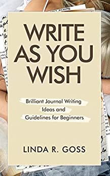 Write As You Wish: Brilliant Journal Writing Ideas and Guidelines for Beginners (Journal Writing, Daily journal, Journal Prompts, Creative Journal Writing, ... Prompts (Journal Writing Prompts Book 1) by [Linda R. Goss]