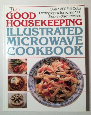 THE GOOD HOUSEKEEPING ILLUSTRATED MICROWAVE COOKBOOK OVER 1,500 FULL-COLOR PHOTOGRAPHS ILLUSTRATING 500 STEP-BY-STEP RECIPES