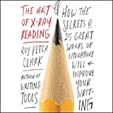 The Art of X-Ray Reading: How the Secrets of 25 Great Works of Literature Will Improve Your Writing