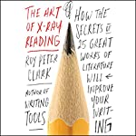 The Art of X-Ray Reading: How the Secrets of 25 Great Works of Literature Will Improve Your Writing | Roy Peter Clark