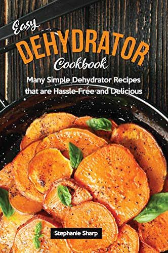 Easy Dehydrator Cookbook: Many Simple Dehydrator Recipes that are Hassle-Free and Delicious by [Sharp, Stephanie]
