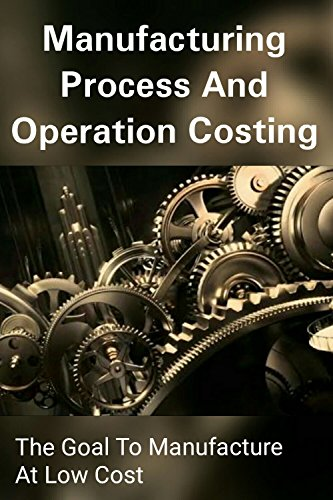 Manufacturing Process and Operation Costing - The Goal to Manufacture At Low (Manufacturing Accounting)