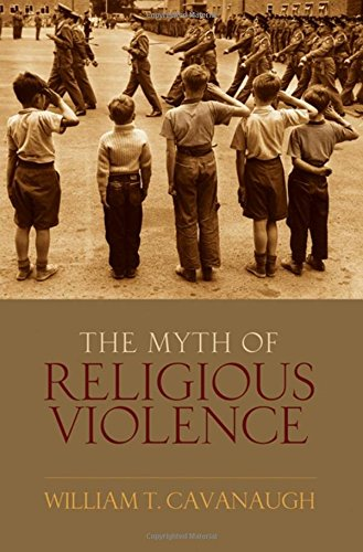 The Myth of Religious Violence: Secular Ideology and the Roots of Modern Conflict by Oxford University Press USA