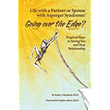 Life with a Partner or Spouse with Asperger Syndrome: Going Over the Edge? Practical Steps to Savings You and Your Relationship