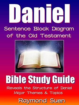 Daniel - Sentence Block Diagram Method of the Old Testament Holy Bible : Bible Reading Guide - Reveals Structure, Major Themes & Topics (Bible Study Method Book 1)