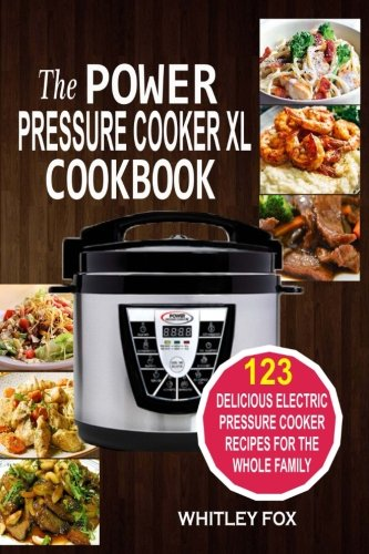 The Power Pressure Cooker XL Cookbook: 123 Delicious Electric Pressure Cooker Recipes For The Whole