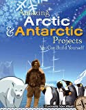 Amazing Arctic & Antarctic Projects You Can Build Yourself (Build It Yourself series)