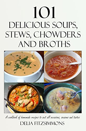 101 Delicious Soups, Stews, Chowders and Broths: A cookbook of homemade recipes to suit all occasions, seasons and tastes Homemade Clam Chowder