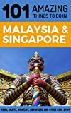 101 Amazing Things to Do in Malaysia & Singapore: Malaysia & Singapore Travel Guide (Malaysia Travel Guide, Singapore Travel Guide, Kuala Lumpur Travel, Penang Travel)
