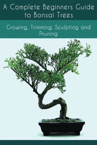 A Complete Beginners Guide to Bonsai Trees: Growing; Trimming; Sculpting and Pruning
