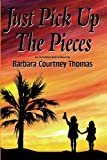Just Pick up the Pieces, Barbara Courtney Thomas, 1419616234