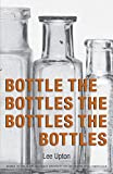 "Poetry. ""'What if I won't find what I expect when I open this?' is one of the first lines in Lee Upton's excellent new book, BOTTLE THE BOTTLES THE BOTTLES THE BOTTLES. It's the perfect salutation for a book that deals out genuine surprise—in thought..."