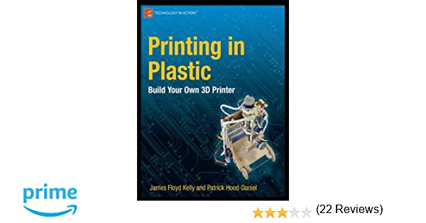 Printing in plastic build your own 3d printer technology in printing in plastic build your own 3d printer technology in action james floyd kelly patrick hood daniel 9781430234432 amazon books fandeluxe Choice Image