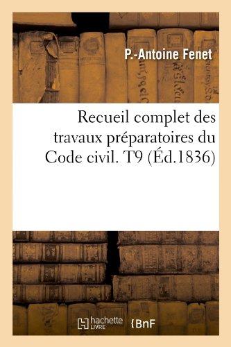 Recueil complet des travaux préparatoires du Code civil. T9 (Éd.1836) Broché – 1 mai 2012 P.-Antoine Fenet Hachette Livre BNF 2012766137 Droit général