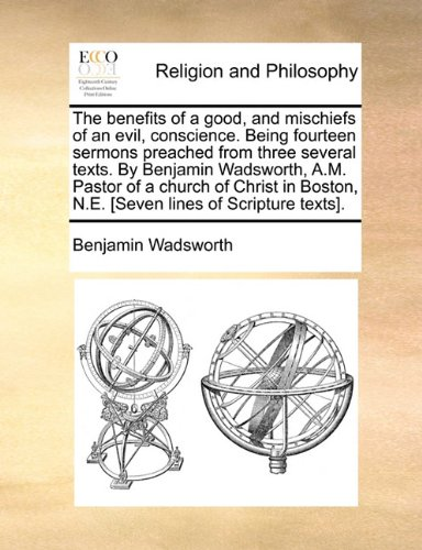 Download The benefits of a good, and mischiefs of an evil, conscience. Being fourteen sermons preached from three several texts. By Benjamin Wadsworth, A.M. ... N.E. [Seven lines of Scripture texts]. ebook