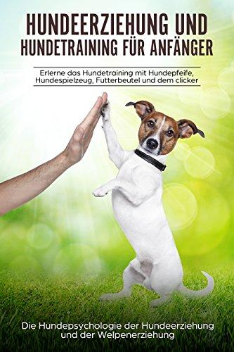 Hundeerziehung und Hundetraining für Anfänger: aErlerne das Hundetraining und entdecke die Hundepsychologie der Hundeerziehung und der Welpenerziehung (German Edition)