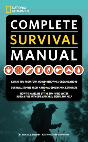 National Geographic Complete Survival Manual: Expert Tips from Four World-Renowned Organizations, Survival Stories from National Geographic Explorers, and More