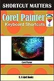 Corel Painter Keyboard Shortcuts (Shortcut Matters Book 50)