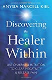 Discovering the Healer Within: Use Chakras & Intuition to Clear Negativity & Release Pain