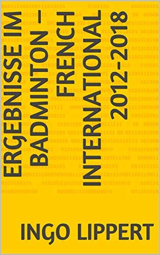 Ergebnisse im Badminton – French International 2012-2018 (Sportstatistik 545) (German Edition) por Ingo Lippert
