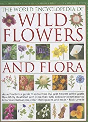 The World Encyclopedia of Wild Flowers and Flora: An Authorative Guide to More Than 750 Wild Flowers of the World, Beautifully Illustrated with More ... Watercolours, Photographs and Maps