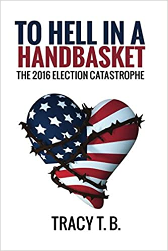 To Hell in a Handbasket: The 2016 Election Catastrophe (Tracy T. B.)