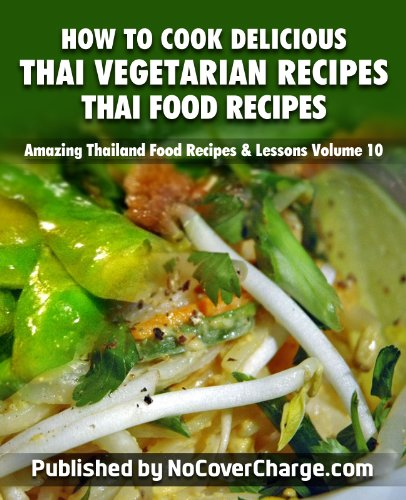 How to Cook Delicious Thai Vegetarian Recipes Thai Food Recipes (Amazing Thailand Food Recipes & Lessons Book 10)