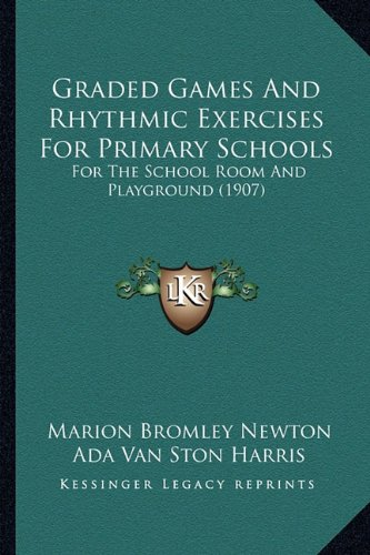 Graded Games And Rhythmic Exercises For Primary Schools: For The School Room And Playground (1907) PDF