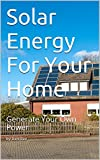 Solar Energy For Your Home: Generate Your Own Power