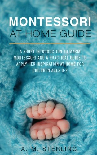Montessori at Home Guide: A Short Introduction to Maria Montessori and a Practical Guide to Apply Her Inspiration at Home for Children Ages 0-2 (Volume