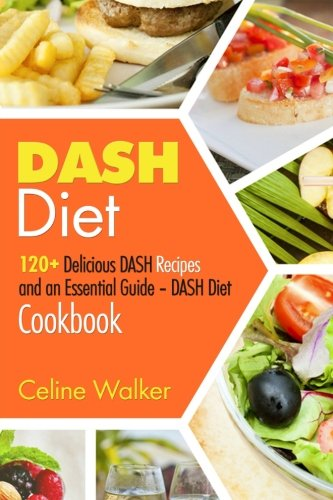 DASH Diet: 120+ Delicious DASH Recipes and an Essential Guide – DASH Diet Cookbook by Celine Walker