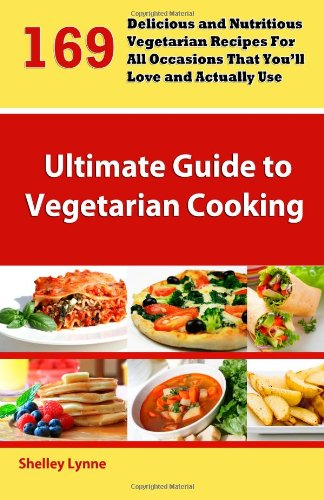 The Ultimate Guide to Vegetarian Cooking: 169 Delicious and Nutritious Vegetarian Recipes For All Occasions That You'll Love and Actually Use
