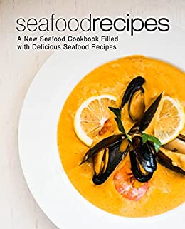 Seafood Recipes: A New Seafood Cookbook Filled with Delicious Seafood Recipes