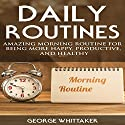 Daily Routine: Amazing Morning Routine for Being More Happy, Productive and Healthy Audiobook by George Whittaker Narrated by Charles King