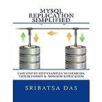 MySQL Replication Simplified: Easy Step-by-Step Examples to Establish, Troubleshoot and Monitor Replication | Sribatsa Das