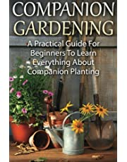 Companion Gardening: A Practical Guide For Beginners To Learn Everything About Companion Planting