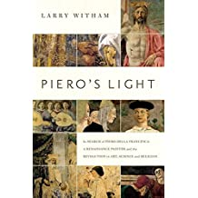 Piero's Light: In Search of Piero della Francesca: A Renaissance Painter and the Revolution in Art, Science, and Religion by Larry Witham (2015-04-15)