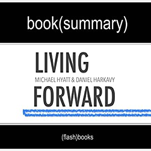 Summary of 'Living Forward' by Michael Hyatt, Daniel Harkavy | Book Summary Includes Analysis Audiobook