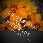Dr. G's 9 Steps to a Better Life: Creating the Life You Deserve | Jim Gordon Ph.D.