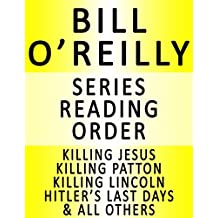 BILL O'REILLY — SERIES READING ORDER (SERIES LIST) — IN ORDER: KILLING JESUS, KILLING PATTON, KILLING LINCOLN, KILLING KENNEDY, KILLING REAGAN, HITLER'S LAST DAYS, THE O'REILLY FACTOR & MANY MORE!
