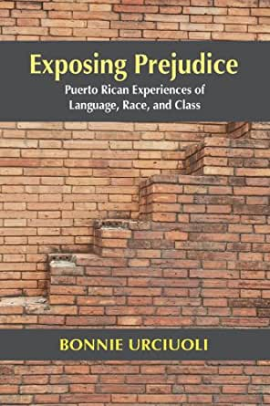 a review of exposing prejudice puerto rican experiences of language race and class by bonnie urciuol Bonnie urciuoli teaches anthropology at hamilton college  that your early work was on puerto rican speech communities, and then you gradually became more interested in american constructs of multiculturalism, race and class, right  also, as i got along with my draft of exposing prejudice, i floated.