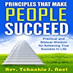 Principles That Make People Succeed: Practical and Biblical Wisdom for Achieving True Success in Life | Tchankio J. Noel